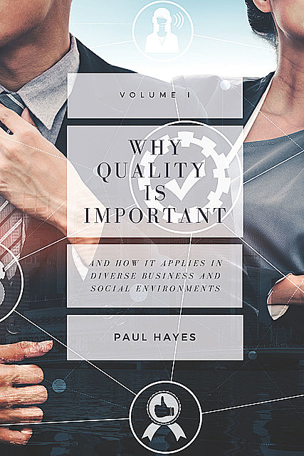 Why Quality is Important and How It Applies in Diverse Business and Social Environments, Volume I, Paul Hayes