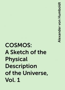 COSMOS: A Sketch of the Physical Description of the Universe, Vol. 1, Alexander von Humboldt