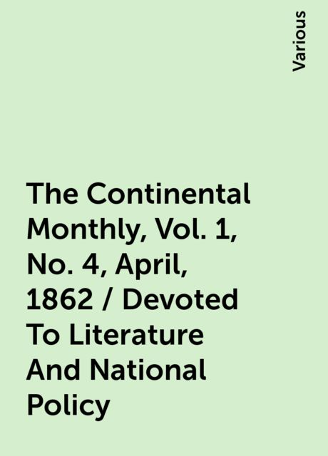 The Continental Monthly, Vol. 1, No. 4, April, 1862 / Devoted To Literature And National Policy, Various