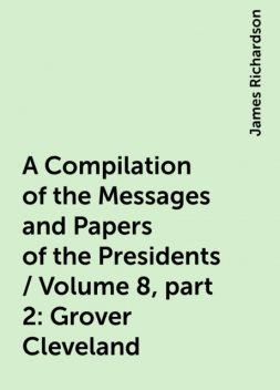 A Compilation of the Messages and Papers of the Presidents / Volume 8, part 2: Grover Cleveland, James Richardson