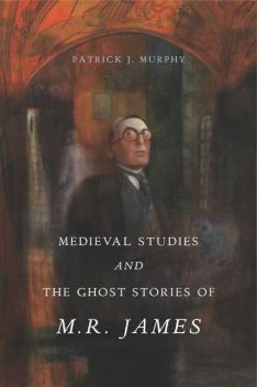 Medieval Studies and the Ghost Stories of M. R. James, Patrick J. Murphy