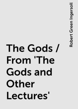 The Gods / From 'The Gods and Other Lectures', Robert Green Ingersoll