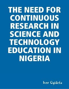 The Need for Continuous Research in Science and Technology Education, Ivor Ogidefa