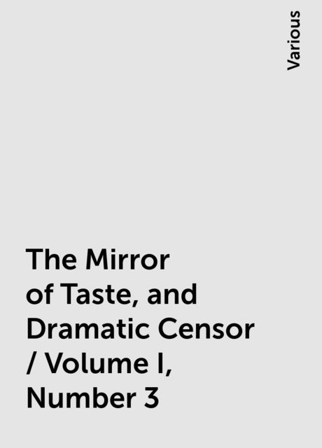 The Mirror of Taste, and Dramatic Censor / Volume I, Number 3, Various