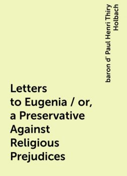 Letters to Eugenia / or, a Preservative Against Religious Prejudices, baron d' Paul Henri Thiry Holbach