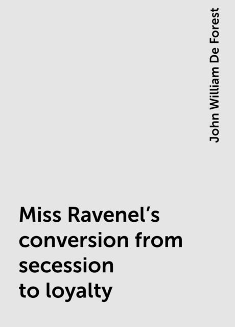 Miss Ravenel's conversion from secession to loyalty, John William De Forest