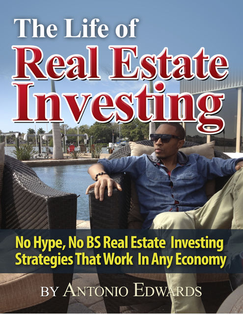 The Life of Real Estate Investing: No Hype, No BS Real Estate Investing Strategies That Work In Any Economy, Antonio Edwards