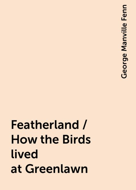 Featherland / How the Birds lived at Greenlawn, George Manville Fenn