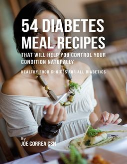 54 Diabetes Meal Recipes That Will Help You Control Your Condition Naturally : Healthy Food Choices for All Diabetics, Joe Correa CSN