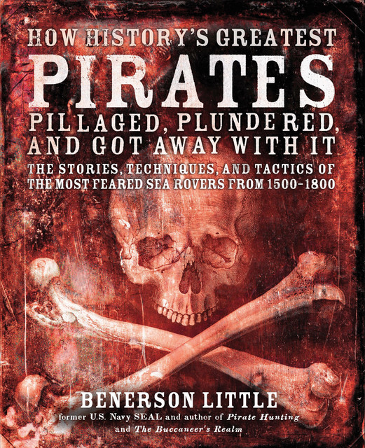 How History's Greatest Pirates Pillaged, Plundered, and Got Away With It, Benerson Little