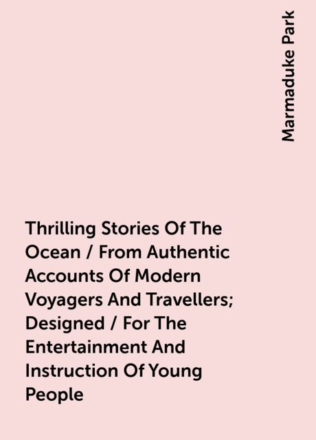 Thrilling Stories Of The Ocean / From Authentic Accounts Of Modern Voyagers And Travellers; Designed / For The Entertainment And Instruction Of Young People, Marmaduke Park
