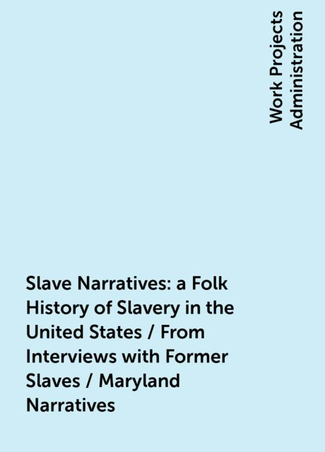 Slave Narratives: a Folk History of Slavery in the United States / From Interviews with Former Slaves / Maryland Narratives,