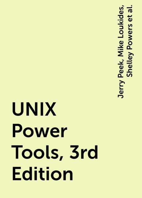 UNIX Power Tools, 3rd Edition, Jerry Peek, Mike Loukides, Shelley Powers, Tim O'Reilly, Various Authors