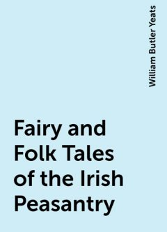 Fairy and Folk Tales of the Irish Peasantry, William Butler Yeats