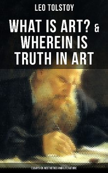 Tolstoy: What is Art? & Wherein is Truth in Art (Essays on Aesthetics and Literature), Leo Tolstoy