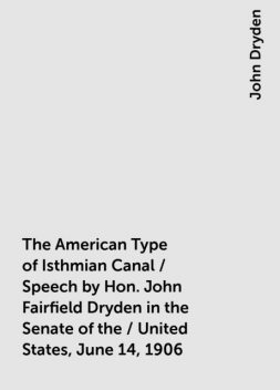 The American Type of Isthmian Canal / Speech by Hon. John Fairfield Dryden in the Senate of the / United States, June 14, 1906, John Dryden