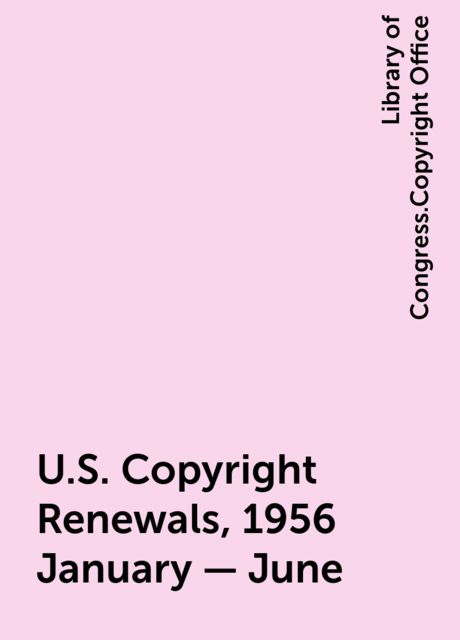 U.S. Copyright Renewals, 1956 January - June, Library of Congress.Copyright Office