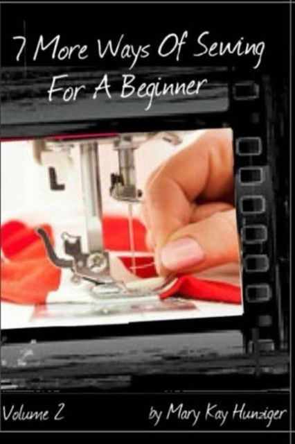 Sewing Tutorials: 7 More Ways Of Sewing For A Beginner – Includes Over 300 Sewing Resources + Interactive Sewing Guide, Mary Kay Hunziger
