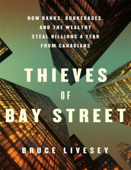 Thieves of Bay Street: How Banks, Brokerages and the Wealthy Steal Billions from Canadians, Bruce Livesey, Vintage Canada