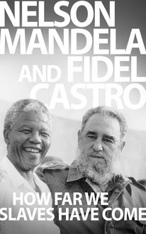 How Far We Slaves Have Come, Fidel Castro, Nelson Mandela