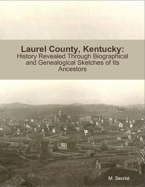 Laurel County, Kentucky: History Revealed Through Biographical and Genealogical Sketches of Its Ancestors, M.Secrist