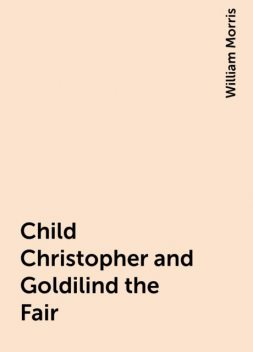 Child Christopher and Goldilind the Fair, William Morris