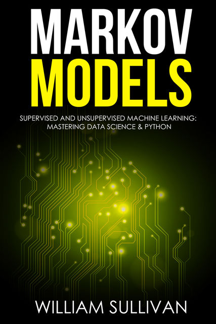 Markov Models Supervised and Unsupervised Machine Learning: Mastering Data Science And Python, William Sullivan