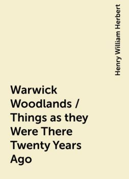 Warwick Woodlands / Things as they Were There Twenty Years Ago, Henry William Herbert