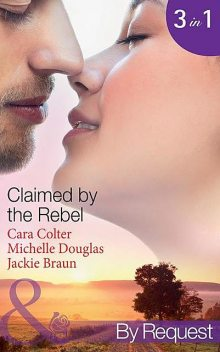 Claimed by the Rebel, Cara Colter, Michelle Douglas, Jackie Braun