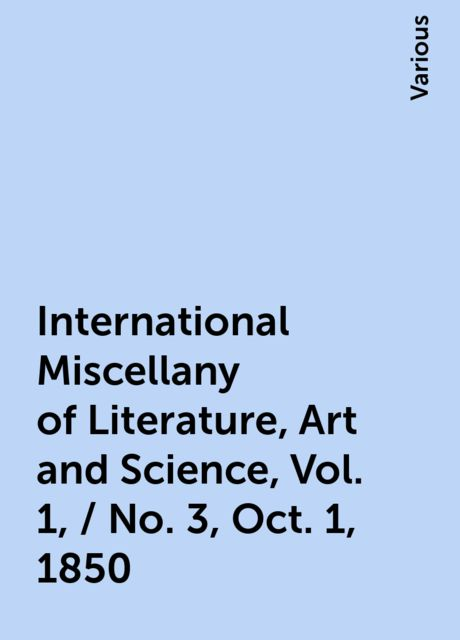 International Miscellany of Literature, Art and Science, Vol. 1, / No. 3, Oct. 1, 1850, Various