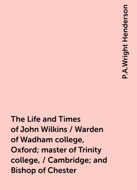 The Life and Times of John Wilkins / Warden of Wadham college, Oxford; master of Trinity college, / Cambridge; and Bishop of Chester, P.A.Wright Henderson