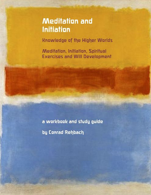 Meditation and Initiation – Knowledge of the Higher Worlds – Meditation, Initiation, Spiritual Exercises and Will Development, Conrad Rehbach