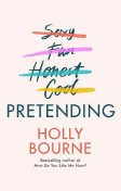 Pretending: The brilliant new adult novel from Holly Bourne. Why be yourself when you can be perfect, Holly Bourne