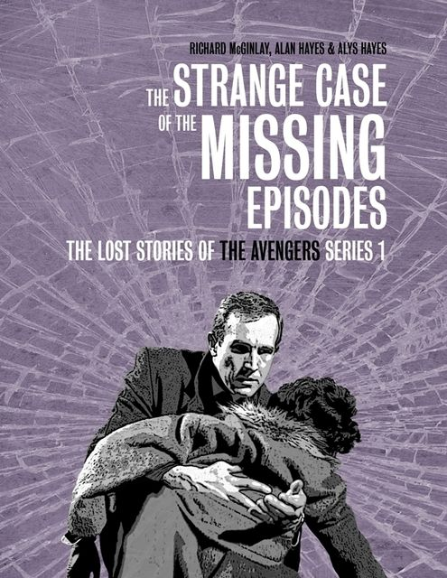 The Strange Case of the Missing Episodes – The Lost Stories of the Avengers Series 1, Alan Hayes, Alys Hayes, Richard McGinlay