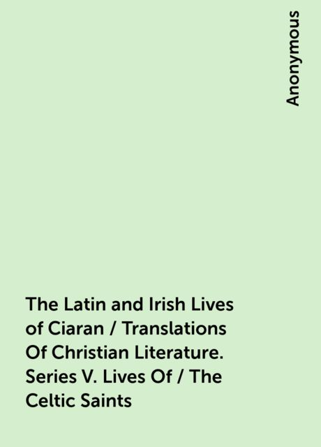 The Latin and Irish Lives of Ciaran / Translations Of Christian Literature. Series V. Lives Of / The Celtic Saints,