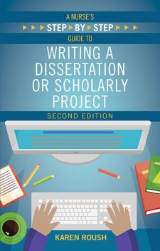 A Nurse's Step By-Step Guide to Writing a Dissertation or Scholarly Project, Second Edition, Karen Roush