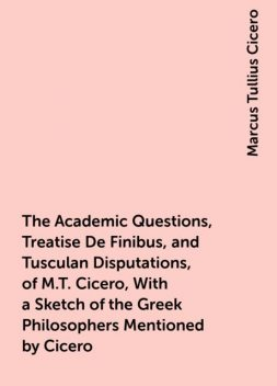 The Academic Questions, Treatise De Finibus, and Tusculan Disputations, of M.T. Cicero, With a Sketch of the Greek Philosophers Mentioned by Cicero, Marcus Tullius Cicero