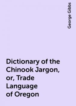 Dictionary of the Chinook Jargon, or, Trade Language of Oregon, George Gibbs
