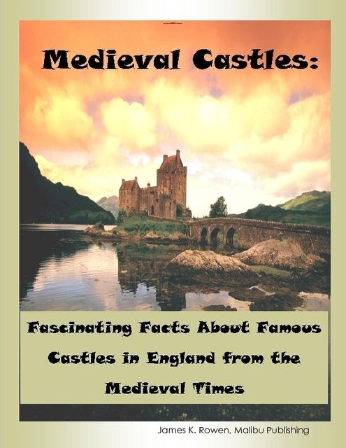 Medieval Castles: Fascinating Facts About Famous Castles in England from the Medieval Times, Malibu Publishing, James K.Rowen