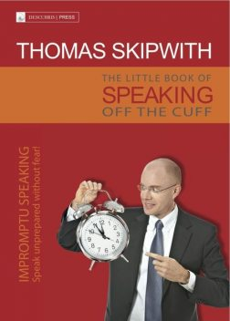 The Little Book of Speaking Off the Cuff. Impromptu Speaking — Speak Unprepared Without Fear, Thomas Skipwith
