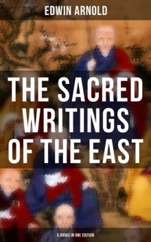 The Sacred Writings of the East – 5 Books in One Edition, Edwin Arnold
