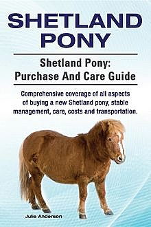 Shetland Pony. Shetland Pony comprehensive coverage of all aspects of buying a new Shetland pony, stable management, care, costs and transportation. Shetland Pony, Julie Anderson