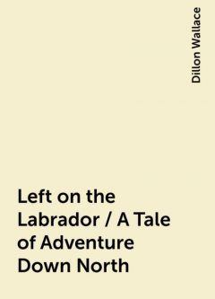 Left on the Labrador / A Tale of Adventure Down North, Dillon Wallace