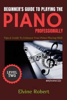 Beginner's Guide to Playing the Piano Professionally Level Two, Elvine Robert