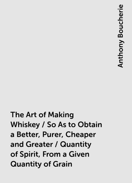 The Art of Making Whiskey / So As to Obtain a Better, Purer, Cheaper and Greater / Quantity of Spirit, From a Given Quantity of Grain, Anthony Boucherie