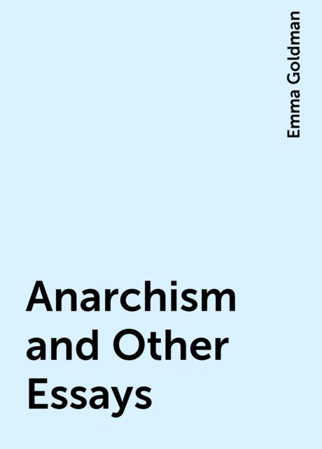 Anarchism and Other Essays, Emma Goldman