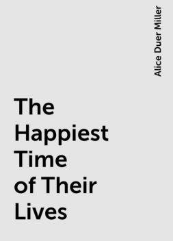 The Happiest Time of Their Lives, Alice Duer Miller