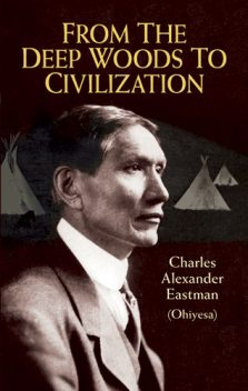 From the Deep Woods to Civilization, Charles Alexander Eastman