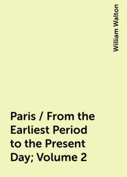 Paris / From the Earliest Period to the Present Day; Volume 2, William Walton