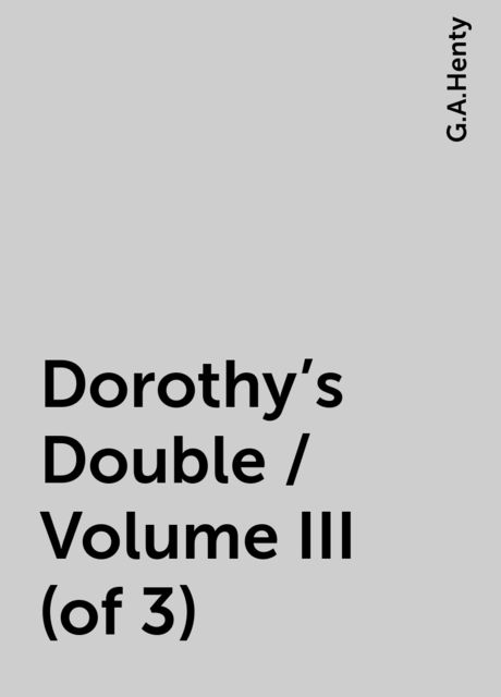 Dorothy's Double / Volume III (of 3), G.A.Henty